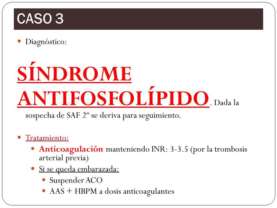 CASO 3 Diagnóstico: SÍNDROME. ANTIFOSFOLÍPIDO. Dada la sospecha de SAF 2º se deriva para seguimiento.