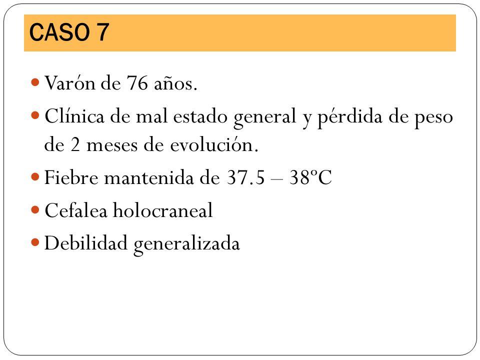 CASO 7Varón de 76 años. Clínica de mal estado general y pérdida de peso de 2 meses de evolución. Fiebre mantenida de 37.5 – 38ºC.