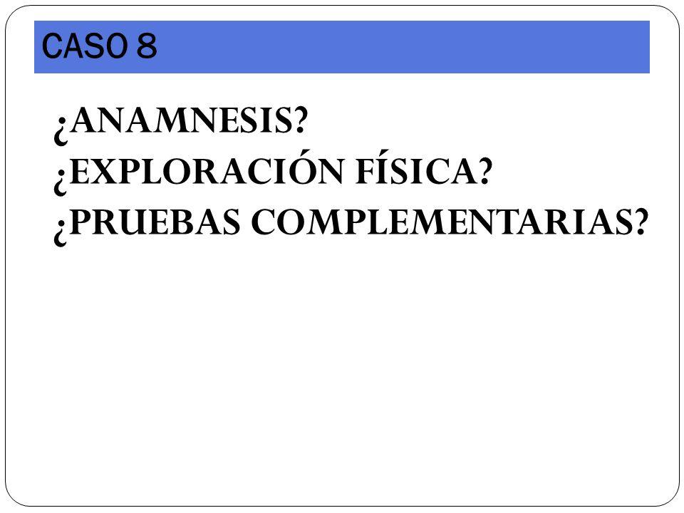 CASO 8 ¿ANAMNESIS ¿EXPLORACIÓN FÍSICA ¿PRUEBAS COMPLEMENTARIAS