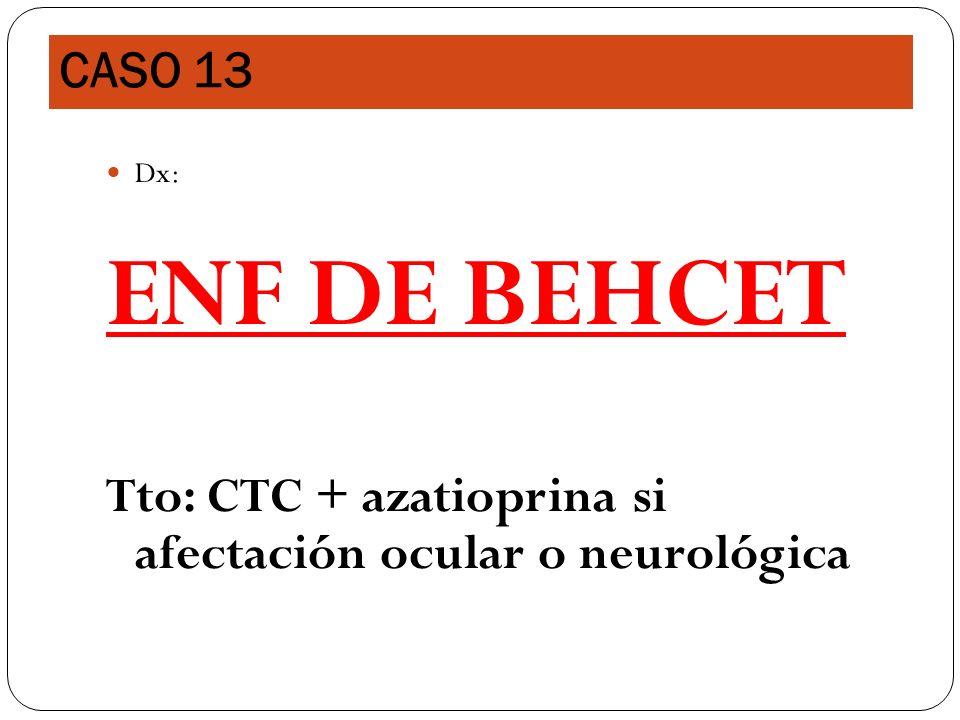 CASO 13 Dx: ENF DE BEHCET Tto: CTC + azatioprina si afectación ocular o neurológica