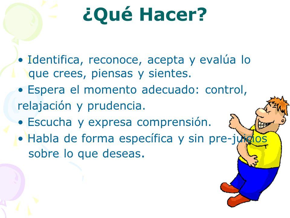 ¿Qué Hacer • Identifica, reconoce, acepta y evalúa lo que crees, piensas y sientes. • Espera el momento adecuado: control,