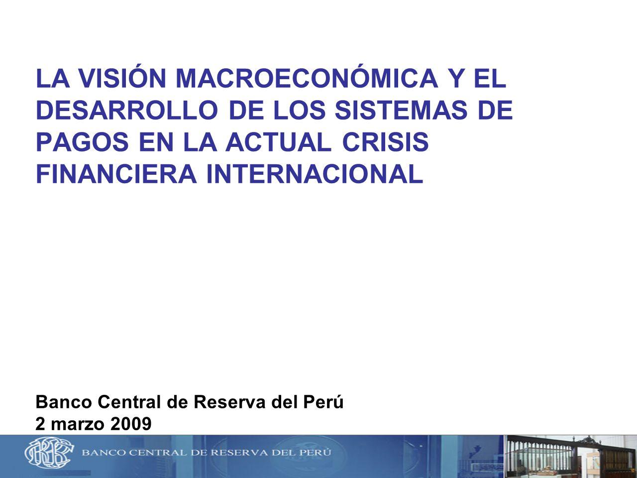 LA VISIÓN MACROECONÓMICA Y EL DESARROLLO DE LOS SISTEMAS DE PAGOS EN LA ACTUAL CRISIS FINANCIERA INTERNACIONAL Banco Central de Reserva del Perú 2 marzo 2009