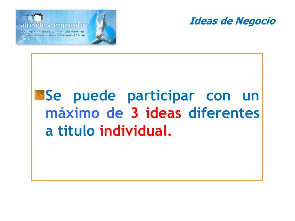 Ideas de Negocio Se puede participar con un máximo de 3 ideas diferentes a titulo individual.