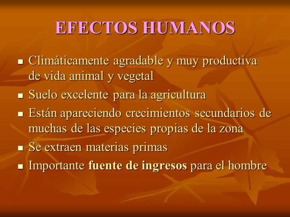 EFECTOS HUMANOS Climáticamente agradable y muy productiva de vida animal y vegetal. Suelo excelente para la agricultura.
