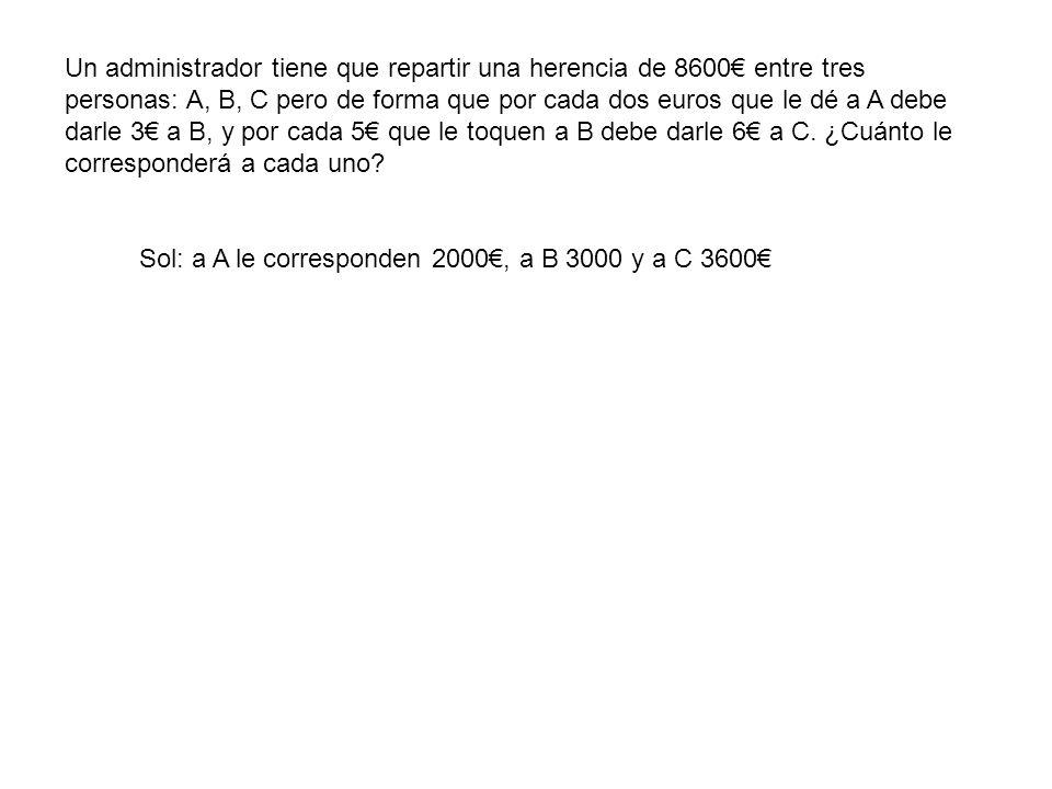 Un administrador tiene que repartir una herencia de 8600€ entre tres personas: A, B, C pero de forma que por cada dos euros que le dé a A debe darle 3€ a B, y por cada 5€ que le toquen a B debe darle 6€ a C. ¿Cuánto le corresponderá a cada uno