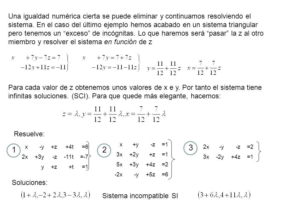 Una igualdad numérica cierta se puede eliminar y continuamos resolviendo el sistema. En el caso del último ejemplo hemos acabado en un sistema triangular pero tenemos un exceso de incógnitas. Lo que haremos será pasar la z al otro miembro y resolver el sistema en función de z