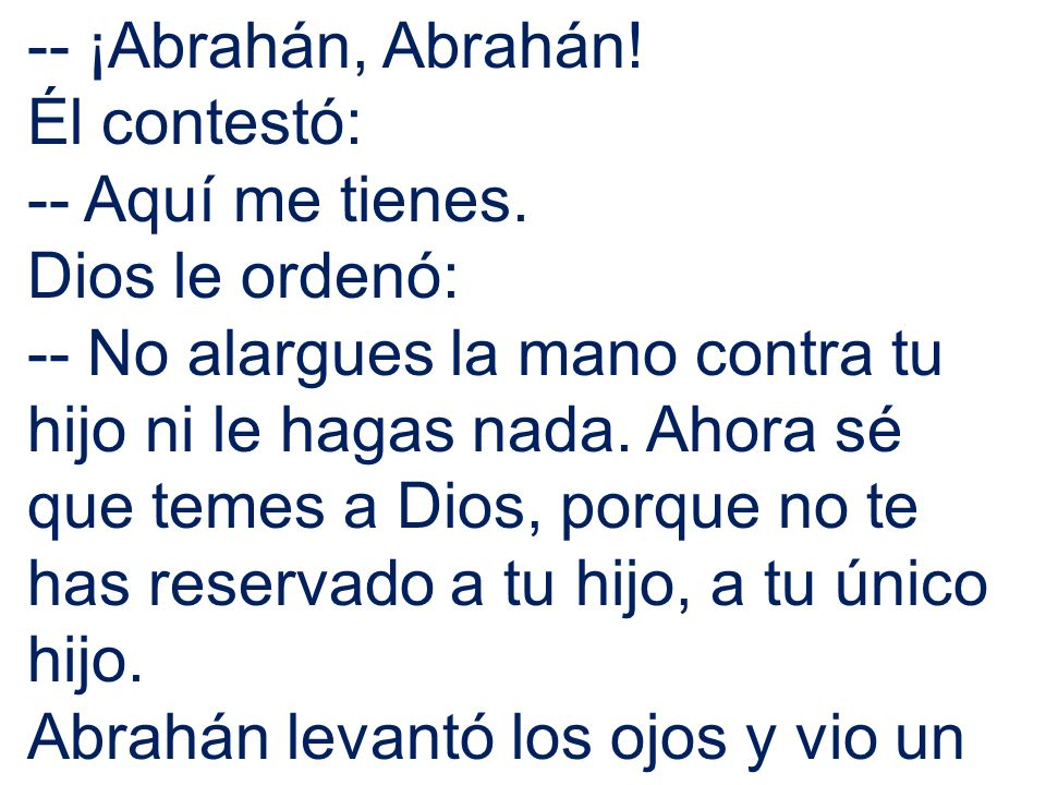 -- ¡Abrahán, Abrahán!Él contestó: -- Aquí me tienes. Dios le ordenó: