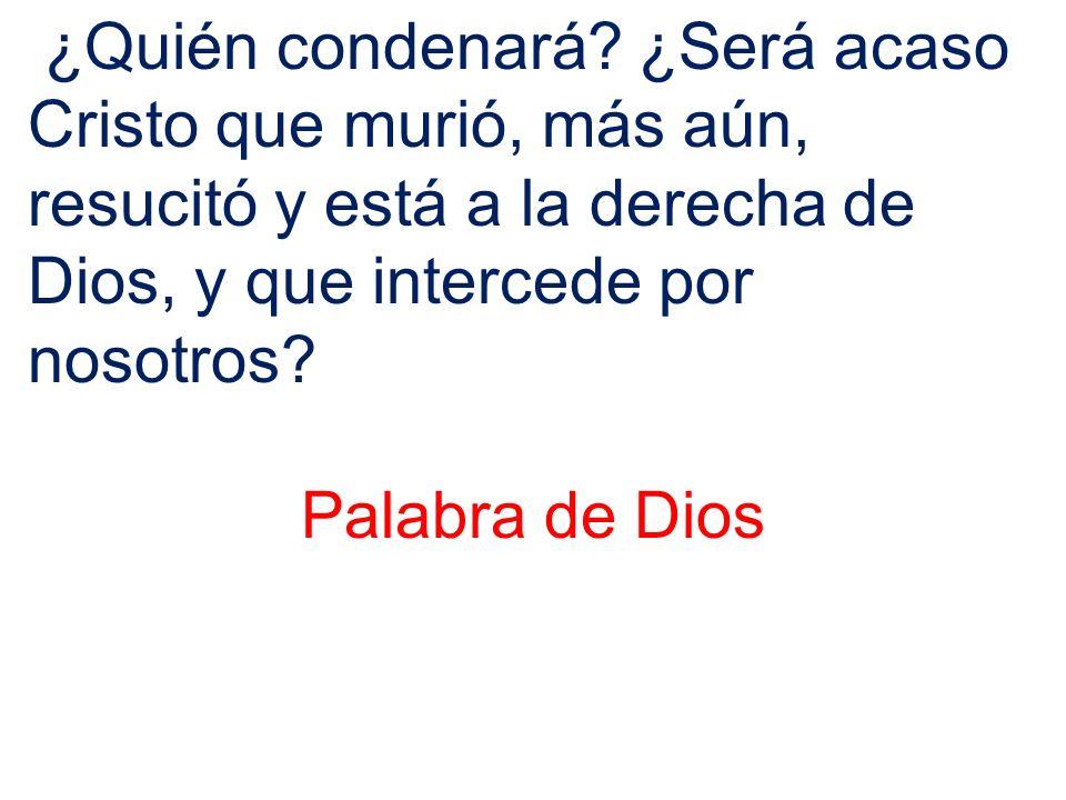 ¿Quién condenará ¿Será acaso Cristo que murió, más aún, resucitó y está a la derecha de Dios, y que intercede por nosotros