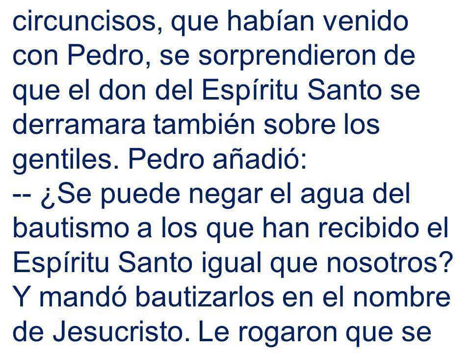 circuncisos, que habían venido con Pedro, se sorprendieron de que el don del Espíritu Santo se derramara también sobre los gentiles. Pedro añadió: