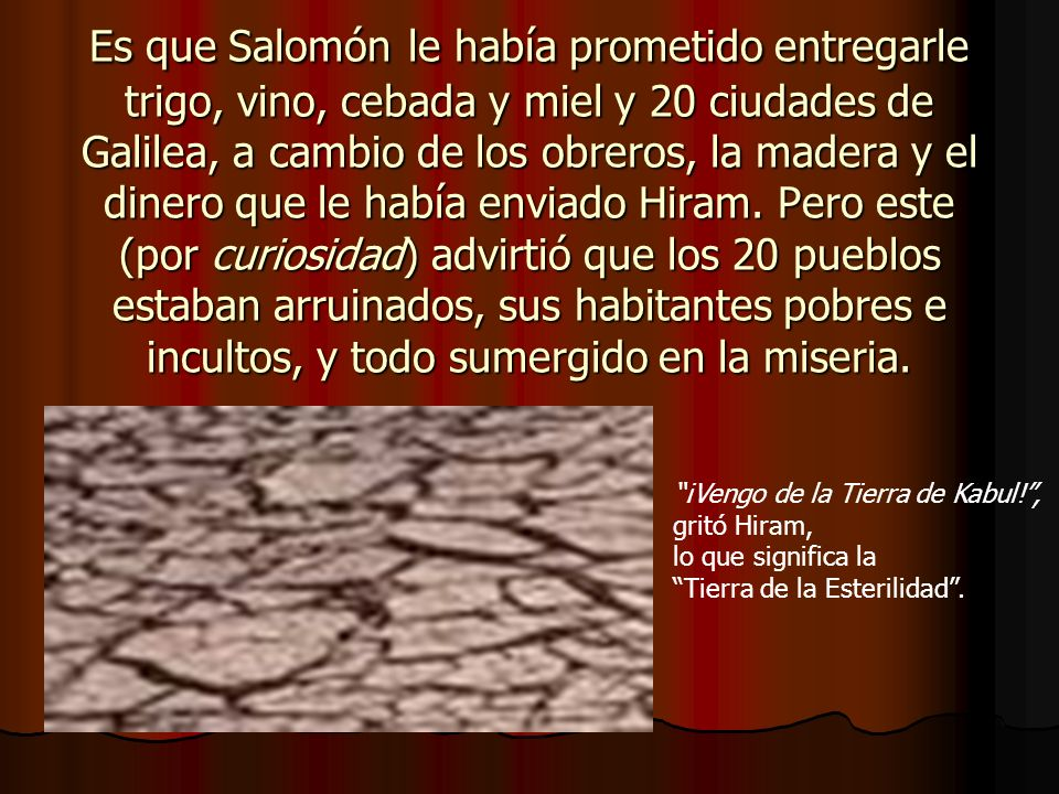 Es que Salomón le había prometido entregarle trigo, vino, cebada y miel y 20 ciudades de Galilea, a cambio de los obreros, la madera y el dinero que le había enviado Hiram. Pero este (por curiosidad) advirtió que los 20 pueblos estaban arruinados, sus habitantes pobres e incultos, y todo sumergido en la miseria.