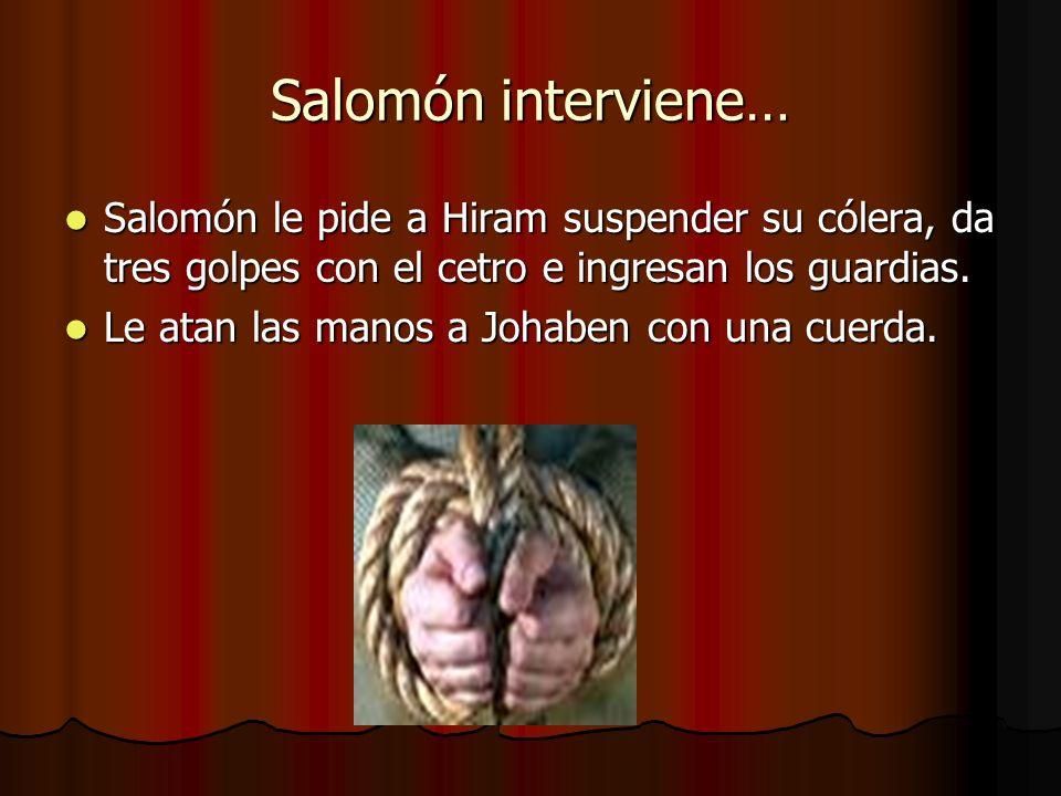 Salomón interviene…Salomón le pide a Hiram suspender su cólera, da tres golpes con el cetro e ingresan los guardias.