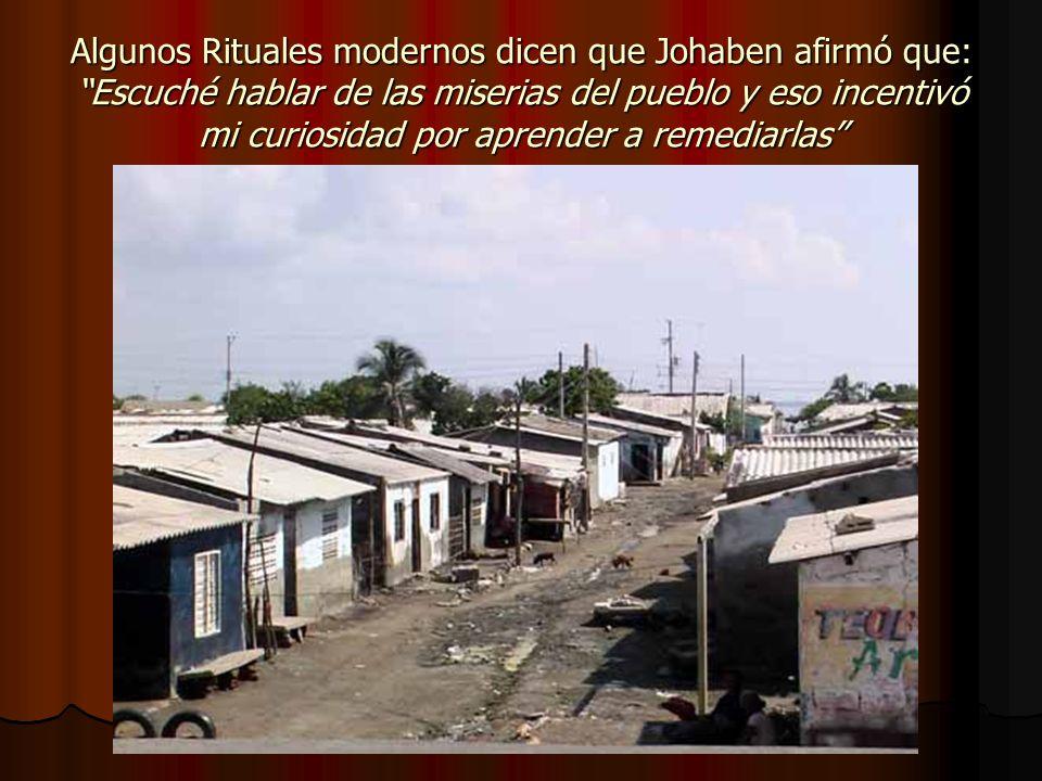 Algunos Rituales modernos dicen que Johaben afirmó que: Escuché hablar de las miserias del pueblo y eso incentivó mi curiosidad por aprender a remediarlas