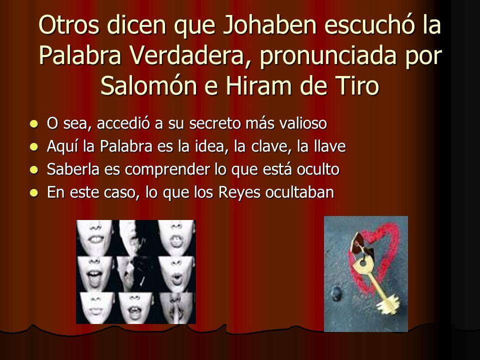 Otros dicen que Johaben escuchó la Palabra Verdadera, pronunciada por Salomón e Hiram de Tiro
