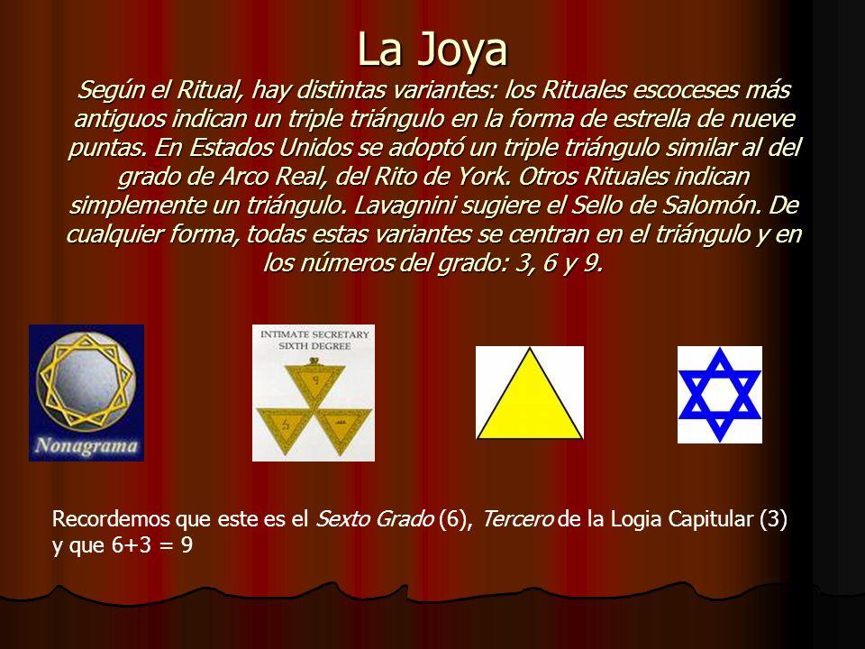 La Joya Según el Ritual, hay distintas variantes: los Rituales escoceses más antiguos indican un triple triángulo en la forma de estrella de nueve puntas. En Estados Unidos se adoptó un triple triángulo similar al del grado de Arco Real, del Rito de York. Otros Rituales indican simplemente un triángulo. Lavagnini sugiere el Sello de Salomón. De cualquier forma, todas estas variantes se centran en el triángulo y en los números del grado: 3, 6 y 9.