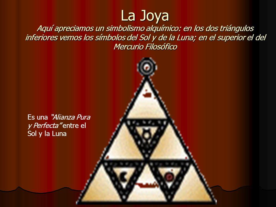 La Joya Aquí apreciamos un simbolismo alquímico: en los dos triángulos inferiores vemos los símbolos del Sol y de la Luna; en el superior el del Mercurio Filosófico