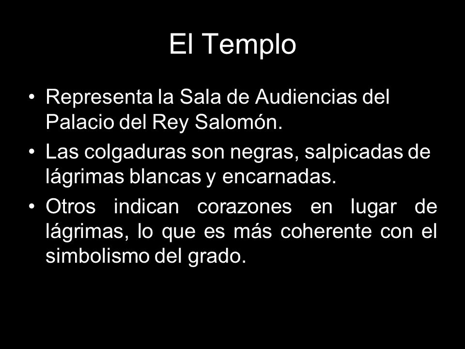El Templo Representa la Sala de Audiencias del Palacio del Rey Salomón. Las colgaduras son negras, salpicadas de lágrimas blancas y encarnadas.