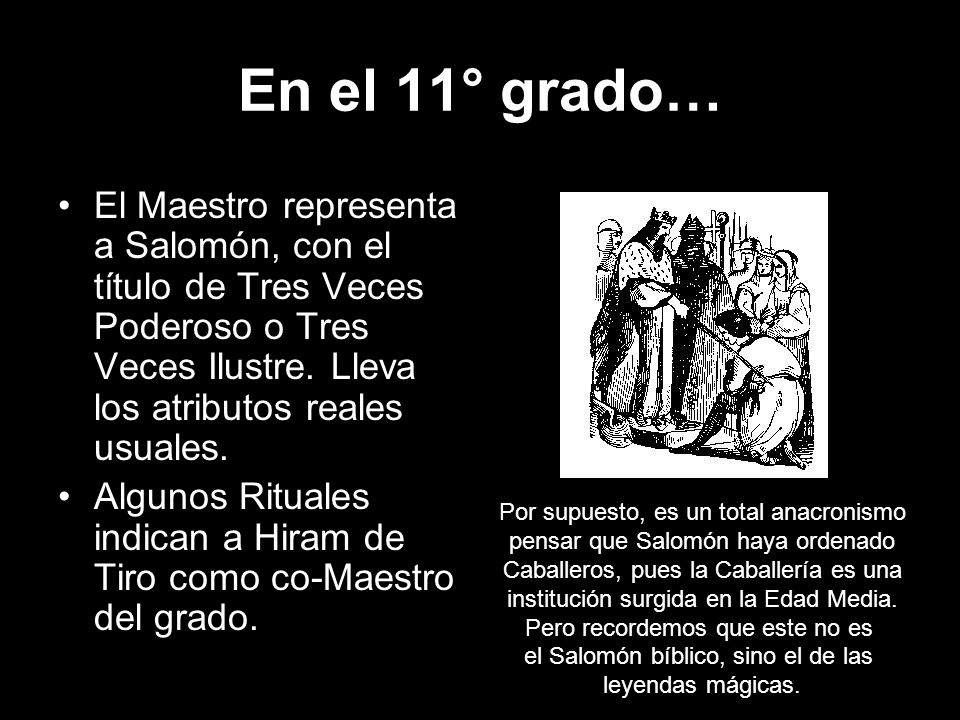 En el 11° grado… El Maestro representa a Salomón, con el título de Tres Veces Poderoso o Tres Veces Ilustre. Lleva los atributos reales usuales.