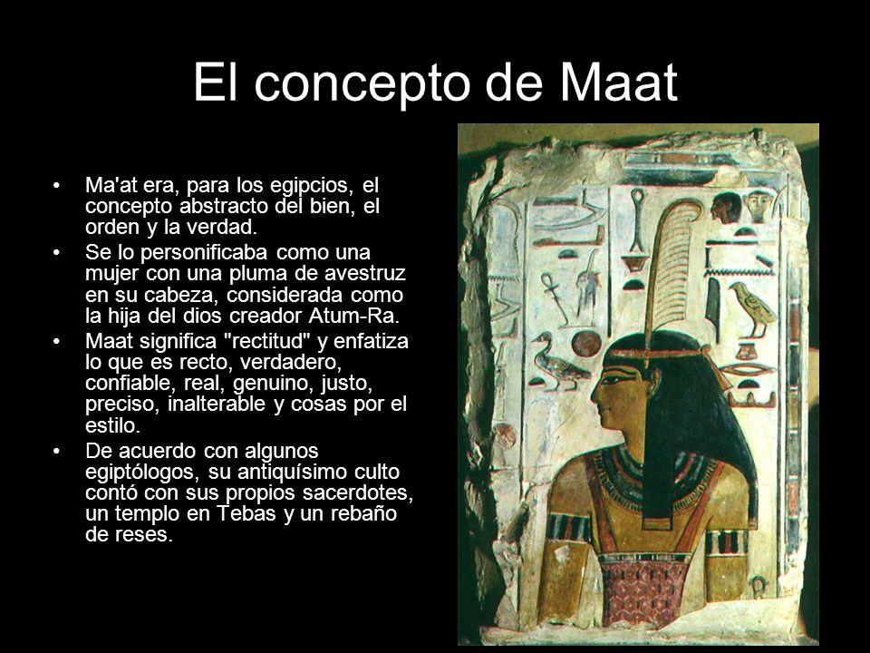 El concepto de Maat Ma at era, para los egipcios, el concepto abstracto del bien, el orden y la verdad.