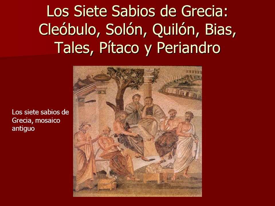 Los Siete Sabios de Grecia: Cleóbulo, Solón, Quilón, Bias, Tales, Pítaco y Periandro
