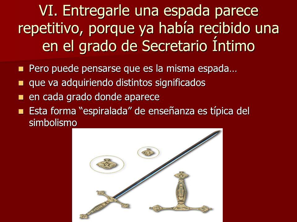 VI. Entregarle una espada parece repetitivo, porque ya había recibido una en el grado de Secretario Íntimo