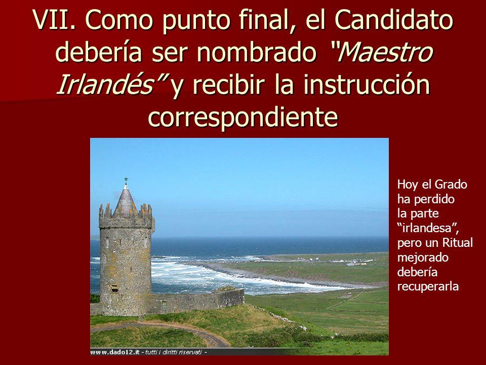VII. Como punto final, el Candidato debería ser nombrado Maestro Irlandés y recibir la instrucción correspondiente