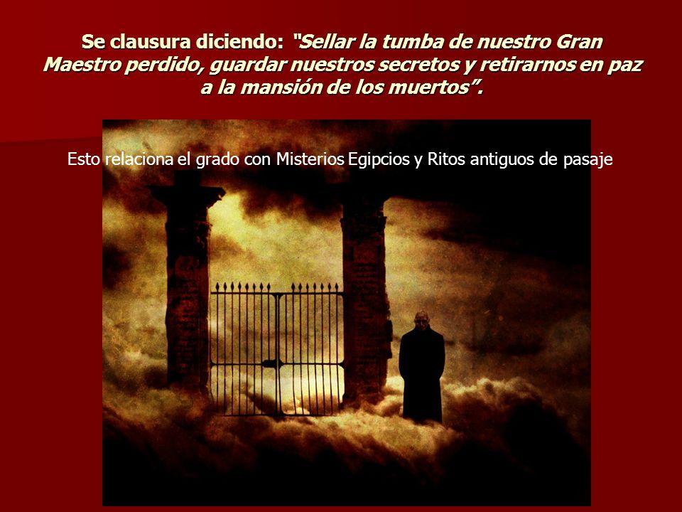 Se clausura diciendo: Sellar la tumba de nuestro Gran Maestro perdido, guardar nuestros secretos y retirarnos en paz a la mansión de los muertos .