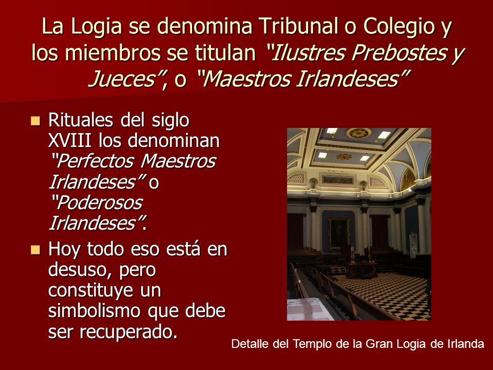 La Logia se denomina Tribunal o Colegio y los miembros se titulan Ilustres Prebostes y Jueces , o Maestros Irlandeses