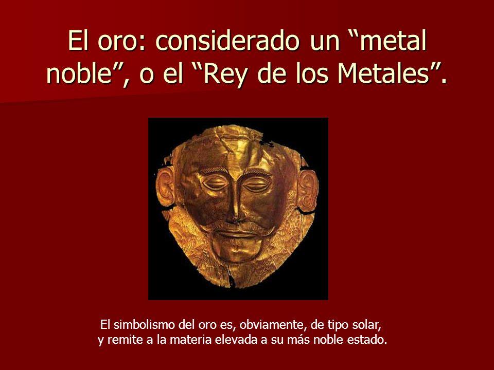 El oro: considerado un metal noble , o el Rey de los Metales .