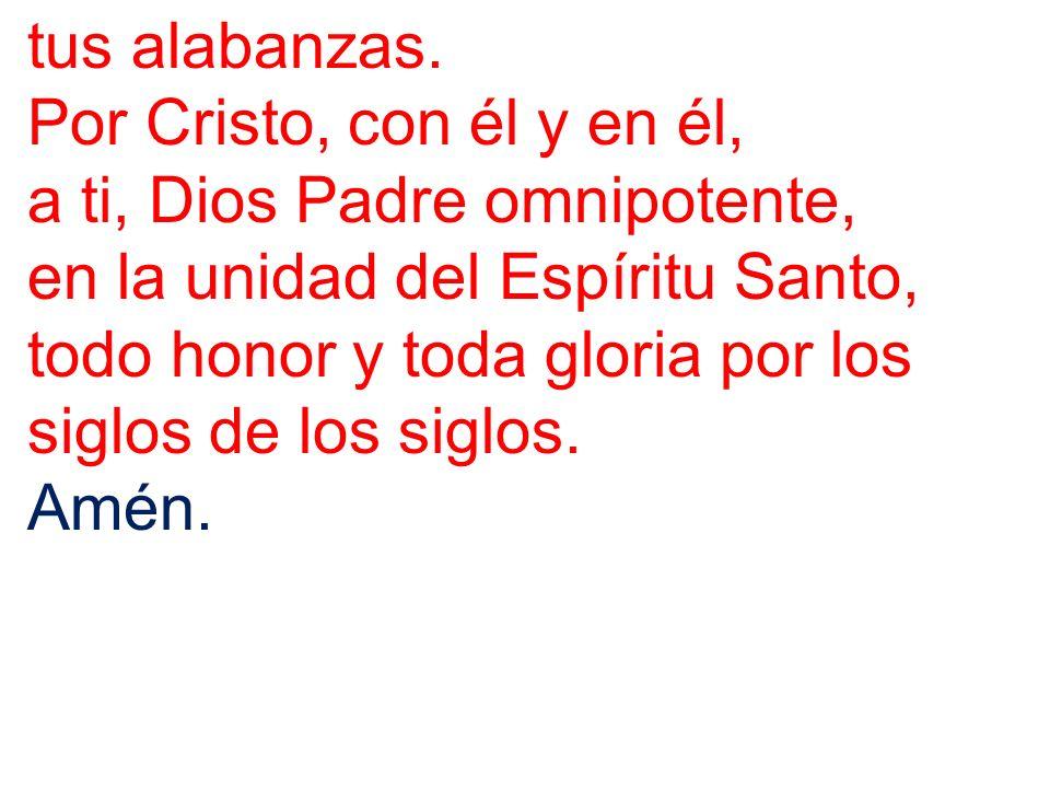 tus alabanzas. Por Cristo, con él y en él, a ti, Dios Padre omnipotente, en la unidad del Espíritu Santo,