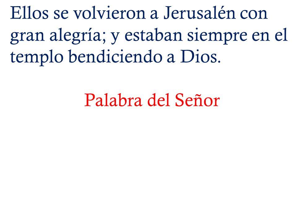 Ellos se volvieron a Jerusalén con gran alegría; y estaban siempre en el templo bendiciendo a Dios.