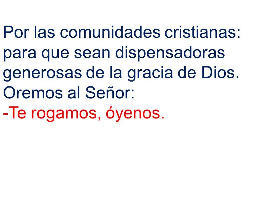 Por las comunidades cristianas: para que sean dispensadoras generosas de la gracia de Dios.