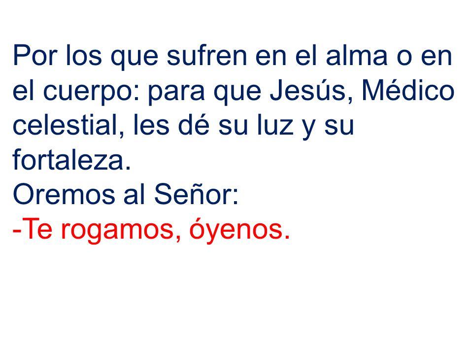 Por los que sufren en el alma o en el cuerpo: para que Jesús, Médico celestial, les dé su luz y su fortaleza.