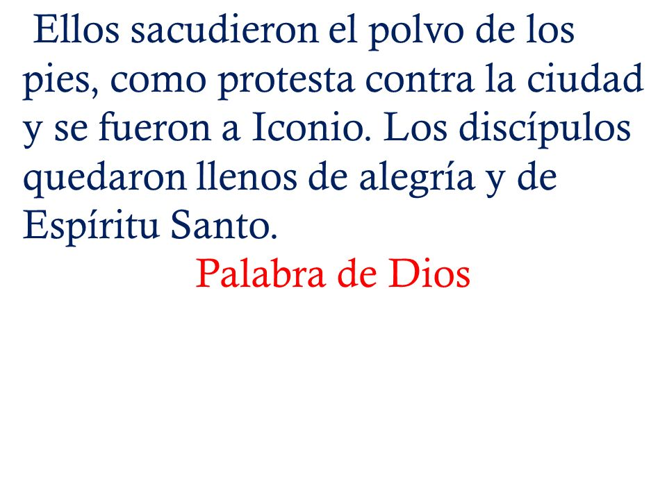 Ellos sacudieron el polvo de los pies, como protesta contra la ciudad y se fueron a Iconio. Los discípulos quedaron llenos de alegría y de Espíritu Santo.