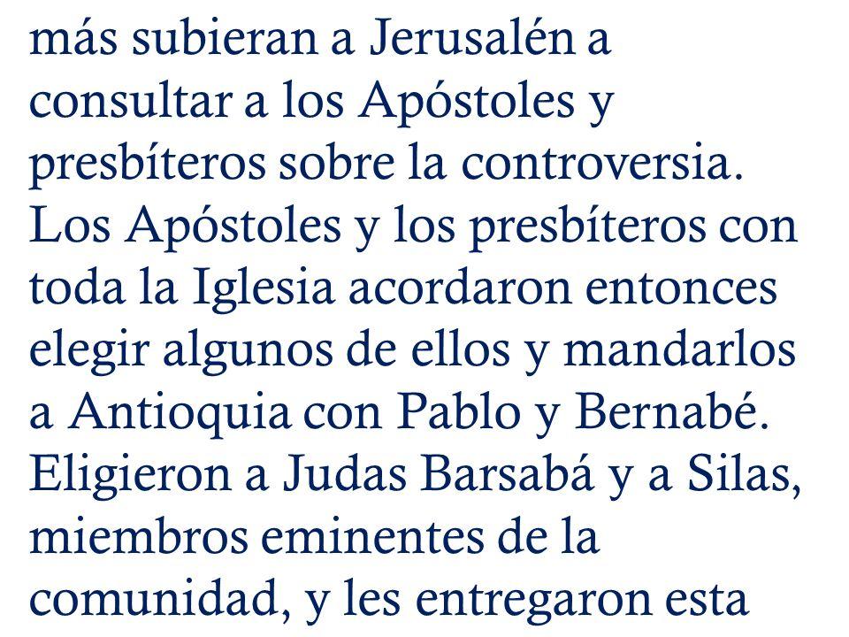 más subieran a Jerusalén a consultar a los Apóstoles y presbíteros sobre la controversia.