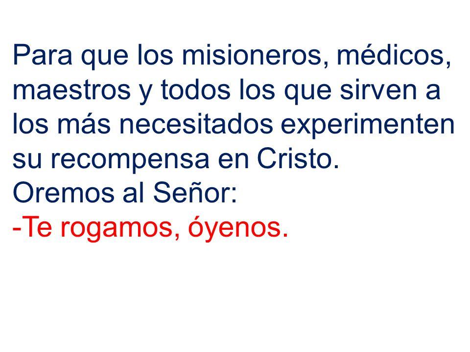 Para que los misioneros, médicos, maestros y todos los que sirven a los más necesitados experimenten su recompensa en Cristo.