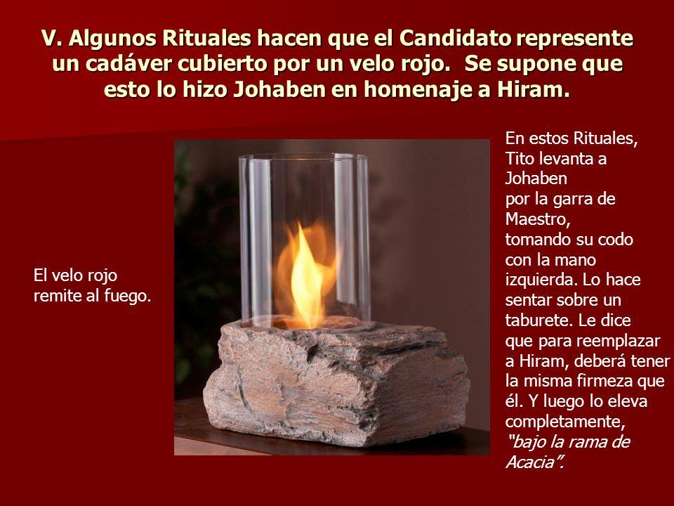 V. Algunos Rituales hacen que el Candidato represente un cadáver cubierto por un velo rojo. Se supone que esto lo hizo Johaben en homenaje a Hiram.