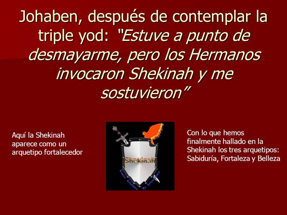 Johaben, después de contemplar la triple yod: Estuve a punto de desmayarme, pero los Hermanos invocaron Shekinah y me sostuvieron