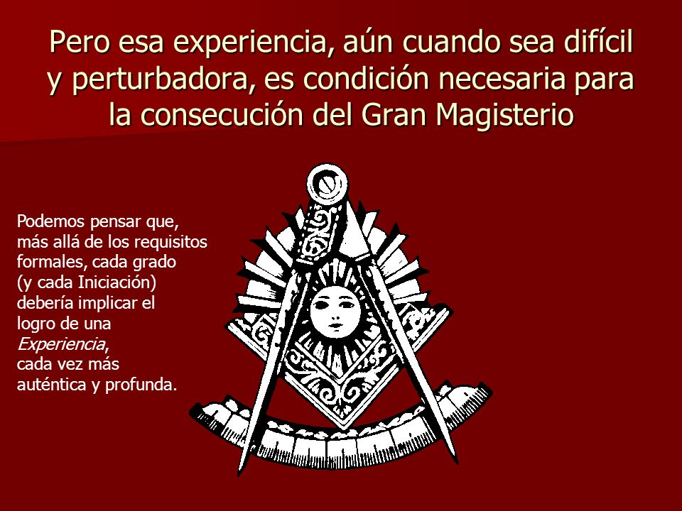 Pero esa experiencia, aún cuando sea difícil y perturbadora, es condición necesaria para la consecución del Gran Magisterio
