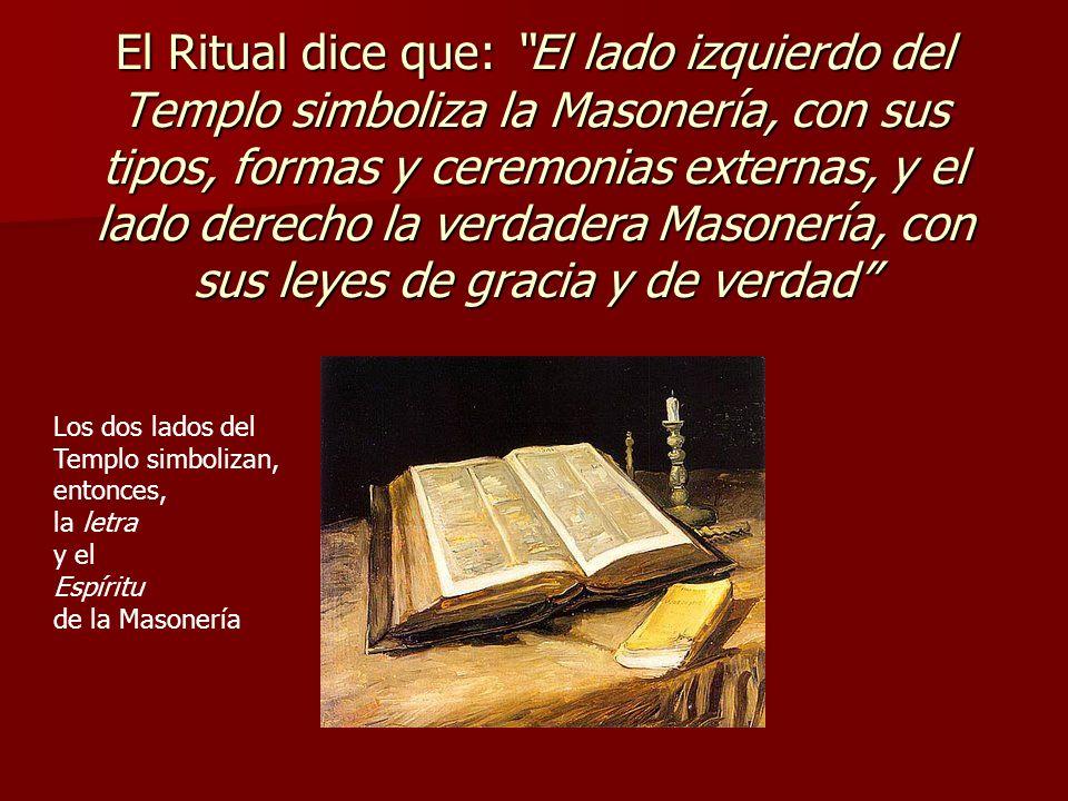 El Ritual dice que: El lado izquierdo del Templo simboliza la Masonería, con sus tipos, formas y ceremonias externas, y el lado derecho la verdadera Masonería, con sus leyes de gracia y de verdad