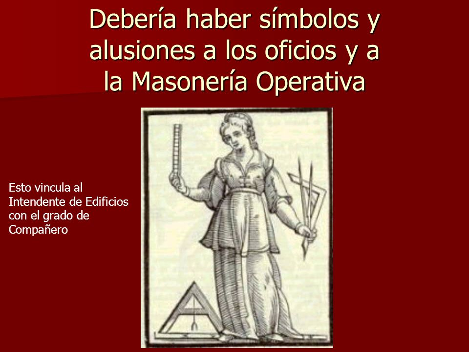 Debería haber símbolos y alusiones a los oficios y a la Masonería Operativa