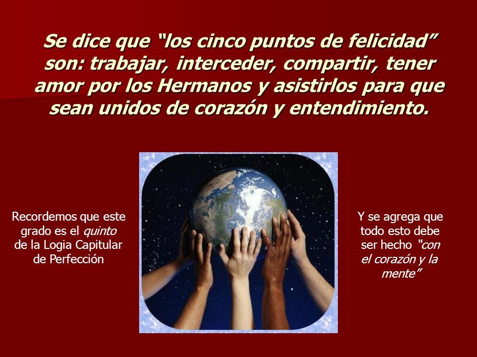 Se dice que los cinco puntos de felicidad son: trabajar, interceder, compartir, tener amor por los Hermanos y asistirlos para que sean unidos de corazón y entendimiento.