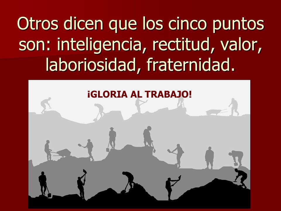 Otros dicen que los cinco puntos son: inteligencia, rectitud, valor, laboriosidad, fraternidad.
