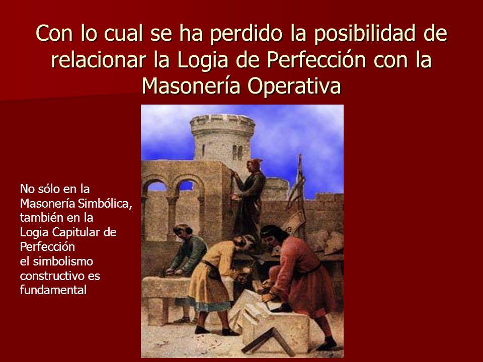 Con lo cual se ha perdido la posibilidad de relacionar la Logia de Perfección con la Masonería Operativa