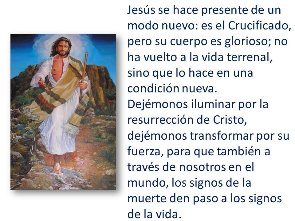 Jesús se hace presente de un modo nuevo: es el Crucificado, pero su cuerpo es glorioso; no ha vuelto a la vida terrenal, sino que lo hace en una condición nueva.