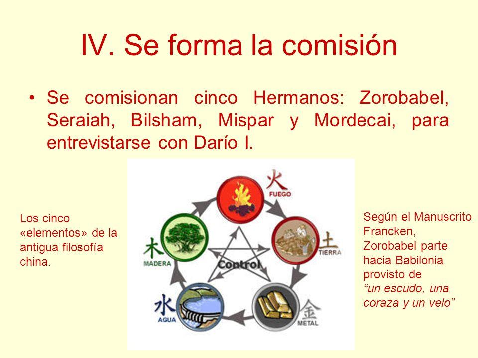 IV. Se forma la comisión Se comisionan cinco Hermanos: Zorobabel, Seraiah, Bilsham, Mispar y Mordecai, para entrevistarse con Darío I.
