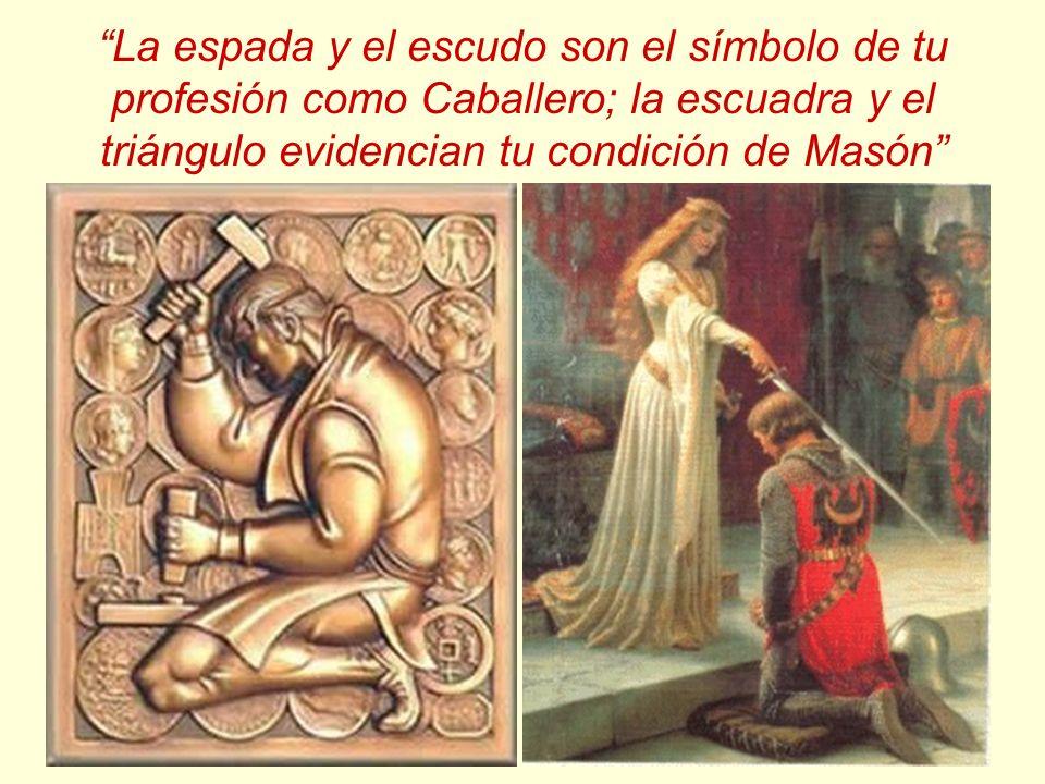 La espada y el escudo son el símbolo de tu profesión como Caballero; la escuadra y el triángulo evidencian tu condición de Masón