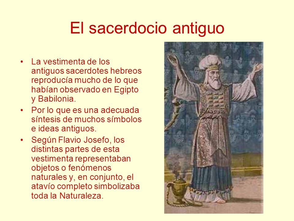 El sacerdocio antiguo La vestimenta de los antiguos sacerdotes hebreos reproducía mucho de lo que habían observado en Egipto y Babilonia.