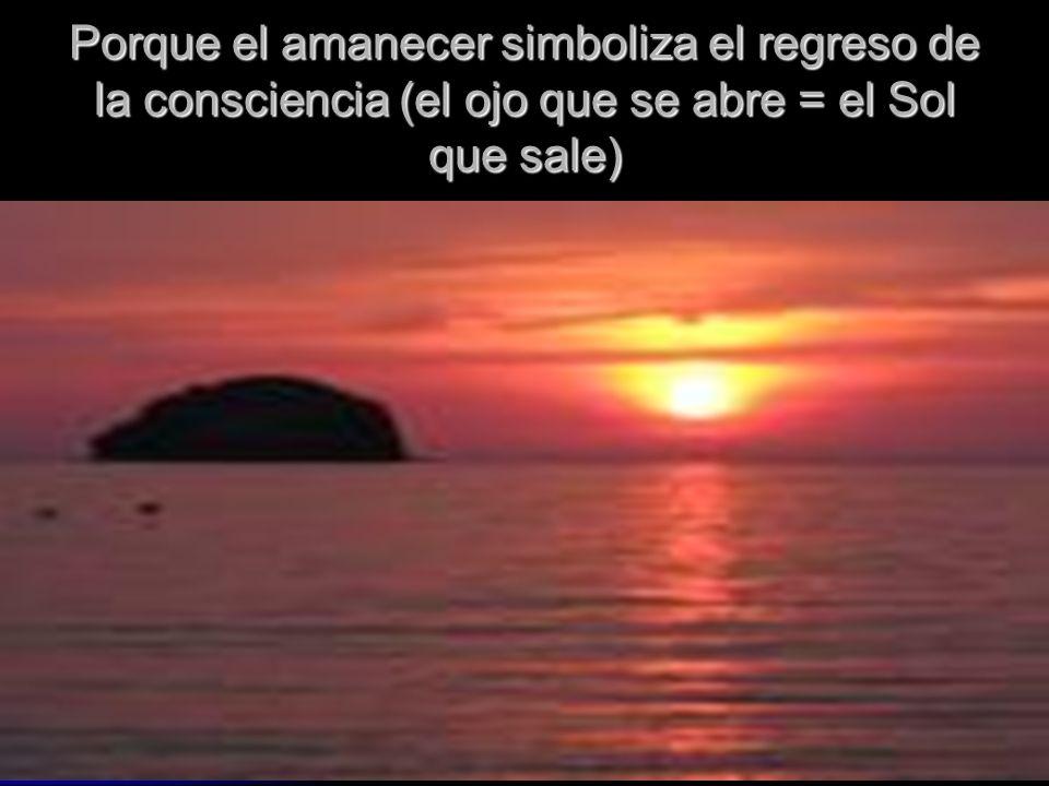 Porque el amanecer simboliza el regreso de la consciencia (el ojo que se abre = el Sol que sale)