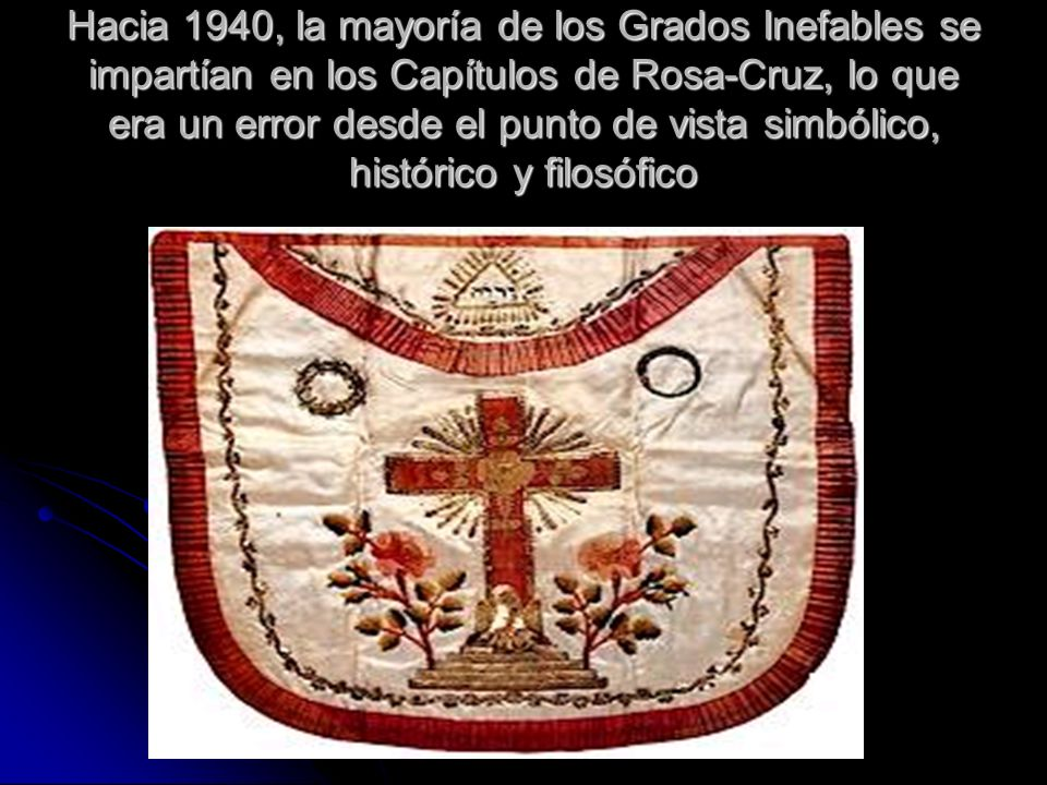 Hacia 1940, la mayoría de los Grados Inefables se impartían en los Capítulos de Rosa-Cruz, lo que era un error desde el punto de vista simbólico, histórico y filosófico