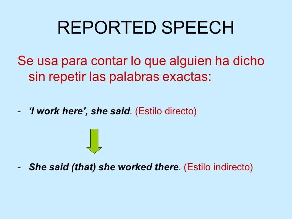 REPORTED SPEECH Se usa para contar lo que alguien ha dicho sin repetir las palabras exactas: 'I work here', she said. (Estilo directo)